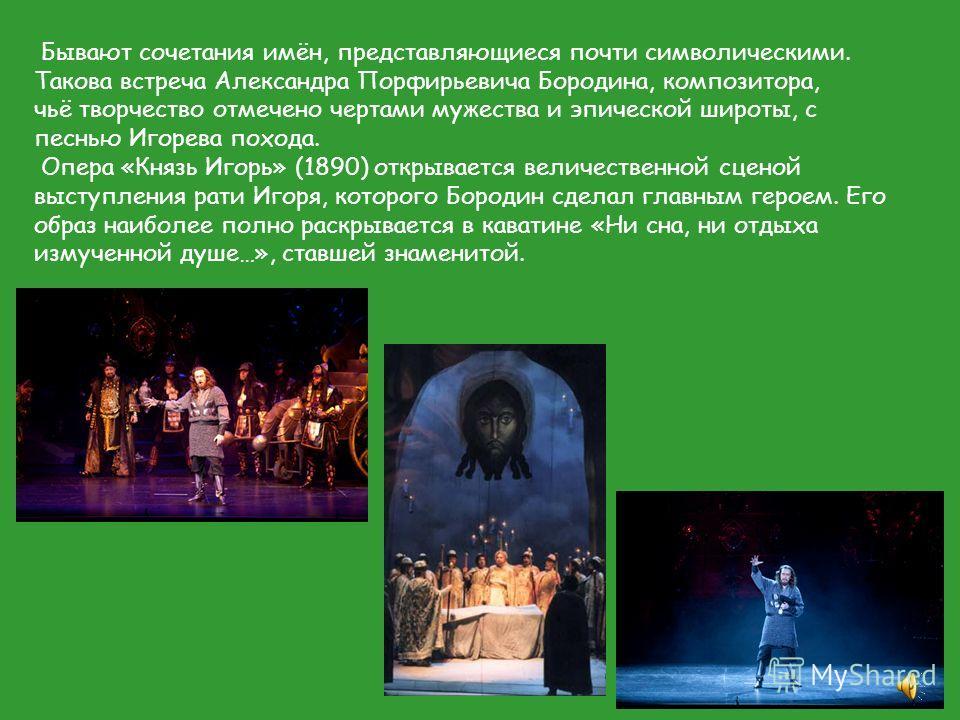 Бывают сочетания имён, представляющиеся почти символическими. Такова встреча Александра Порфирьевича Бородина, композитора, чьё творчество отмечено чертами мужества и эпической широты, с песнью Игорева похода. Опера «Князь Игорь» (1890) открывается в