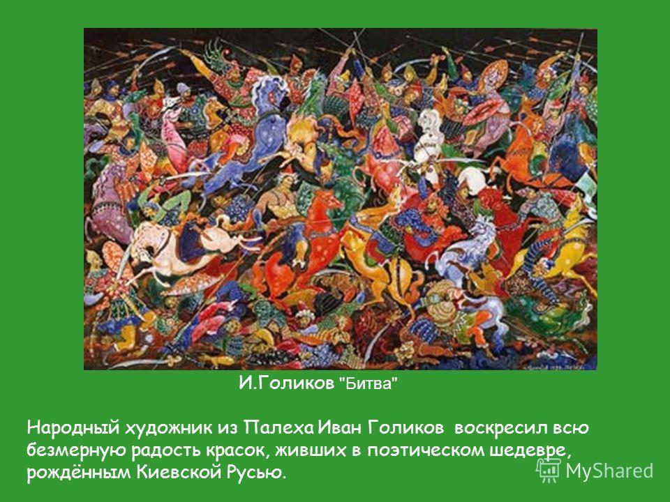 И.Голиков Битва Народный художник из Палеха Иван Голиков воскресил всю безмерную радость красок, живших в поэтическом шедевре, рождённым Киевской Русью.