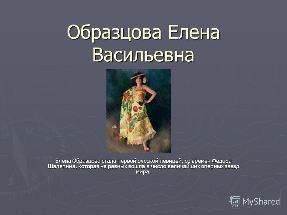 Образцова Елена Васильевна Елена Образцова стала первой русской певицей, со времен Федора Шаляпина, которая на равных вошла в число величайших оперных звезд мира.
