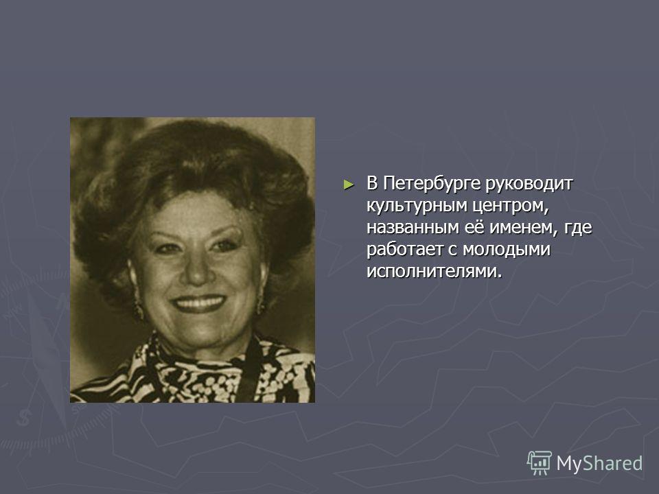 В Петербурге руководит культурным центром, названным её именем, где работает с молодыми исполнителями.