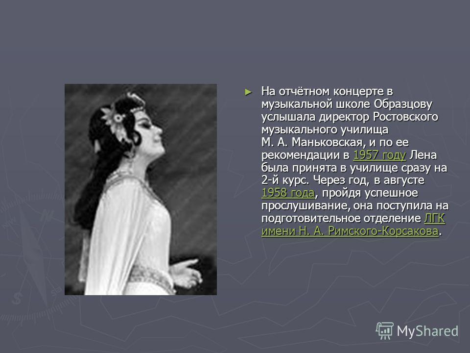 На отчётном концерте в музыкальной школе Образцову услышала директор Ростовского музыкального училища М. А. Маньковская, и по ее рекомендации в 1957 году Лена была принята в училище сразу на 2-й курс. Через год, в августе 1958 года, пройдя успешное п