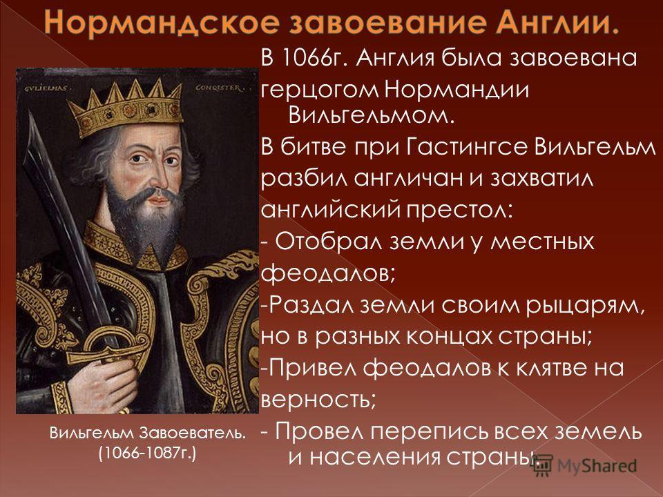 В 1066г. Англия была завоевана герцогом Нормандии Вильгельмом. В битве при Гастингсе Вильгельм разбил англичан и захватил английский престол: - Отобрал земли у местных феодалов; -Раздал земли своим рыцарям, но в разных концах страны; -Привел феодалов