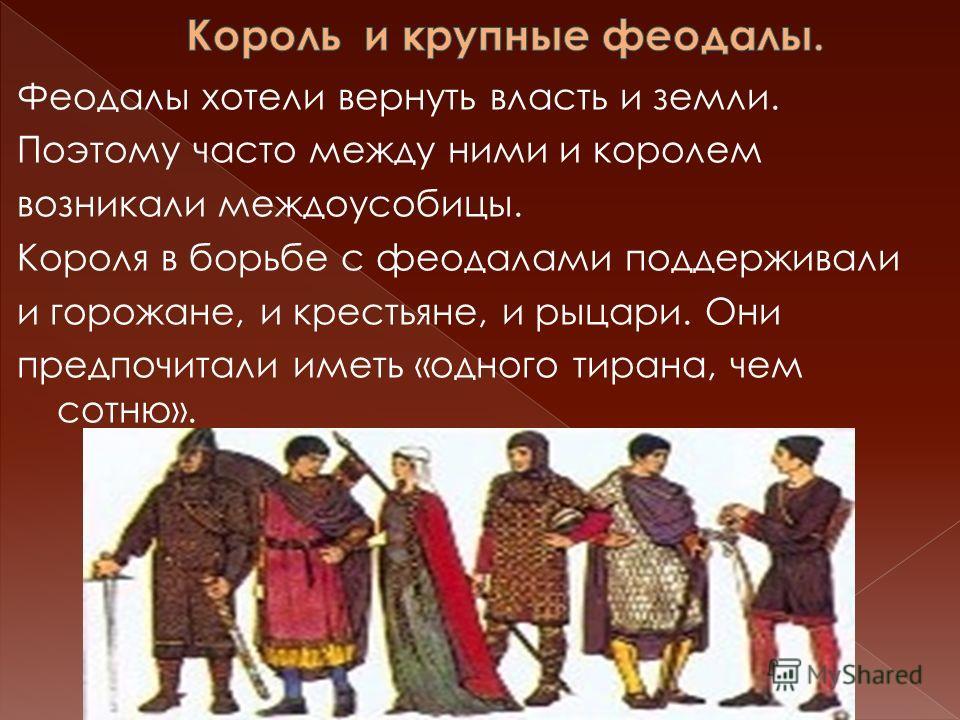 Феодалы хотели вернуть власть и земли. Поэтому часто между ними и королем возникали междоусобицы. Короля в борьбе с феодалами поддерживали и горожане, и крестьяне, и рыцари. Они предпочитали иметь «одного тирана, чем сотню».