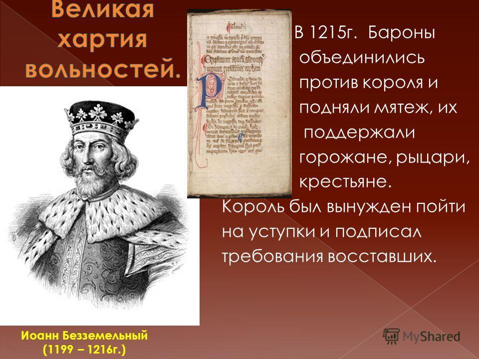 В 1215г. Бароны объединились против короля и подняли мятеж, их поддержали горожане, рыцари, крестьяне. Король был вынужден пойти на уступки и подписал требования восставших. Иоанн Безземельный (1199 – 1216г.)