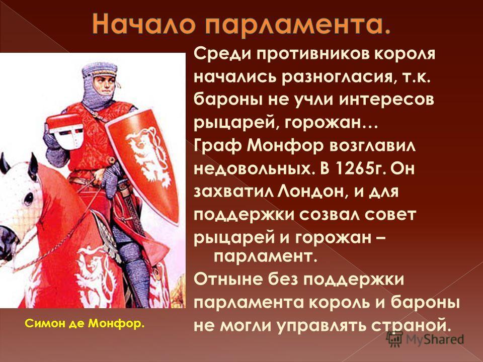Среди противников короля начались разногласия, т.к. бароны не учли интересов рыцарей, горожан… Граф Монфор возглавил недовольных. В 1265г. Он захватил Лондон, и для поддержки созвал совет рыцарей и горожан – парламент. Отныне без поддержки парламента