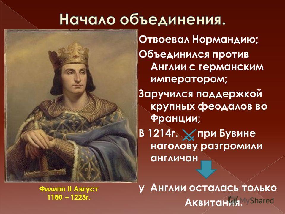 Отвоевал Нормандию; Объединился против Англии с германским императором; Заручился поддержкой крупных феодалов во Франции; В 1214г. при Бувине наголову разгромили англичан у Англии осталась только Аквитания. Филипп II Август 1180 – 1223г.