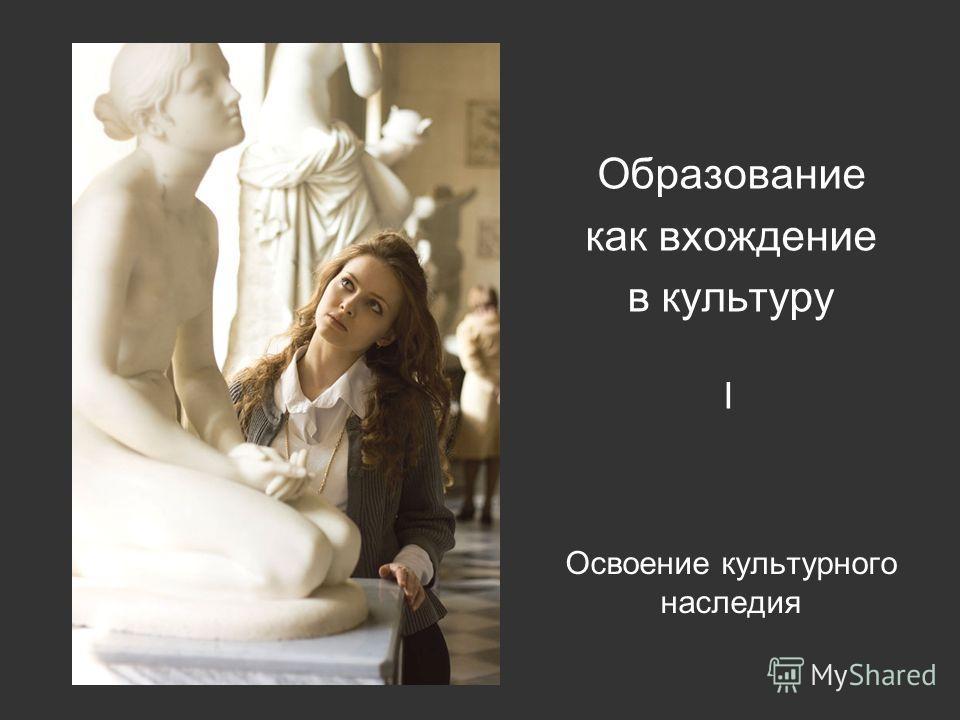 Освоение культурного наследия Образование как вхождение в культуру I