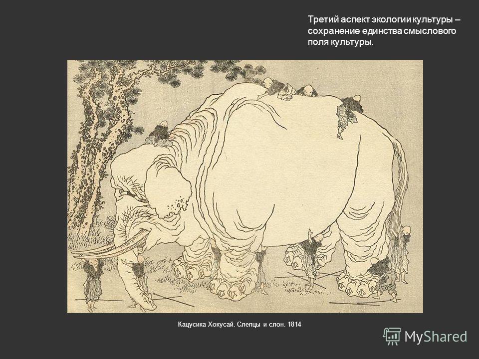 Третий аспект экологии культуры – сохранение единства смыслового поля культуры. Кацусика Хокусай. Слепцы и слон. 1814