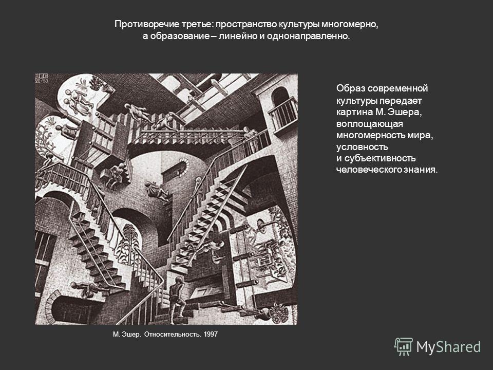 Противоречие третье: пространство культуры многомерно, а образование – линейно и однонаправленно. Образ современной культуры передает картина М. Эшера, воплощающая многомерность мира, условность и субъективность человеческого знания. М. Эшер. Относит