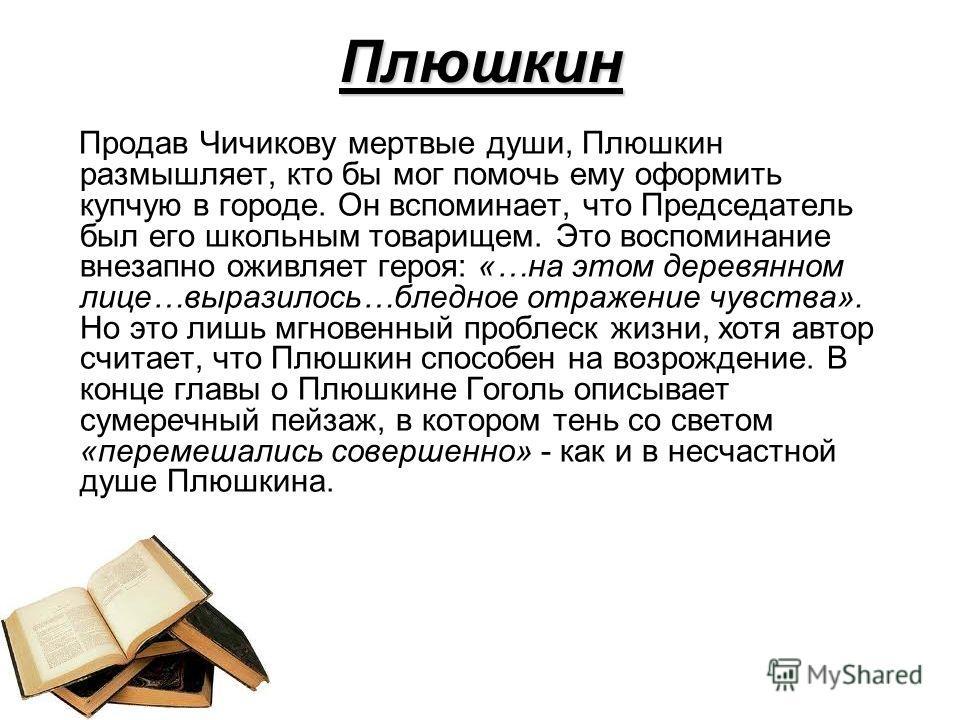Плюшкин Продав Чичикову мертвые души, Плюшкин размышляет, кто бы мог помочь ему оформить купчую в городе. Он вспоминает, что Председатель был его школьным товарищем. Это воспоминание внезапно оживляет героя: «…на этом деревянном лице…выразилось…бледн