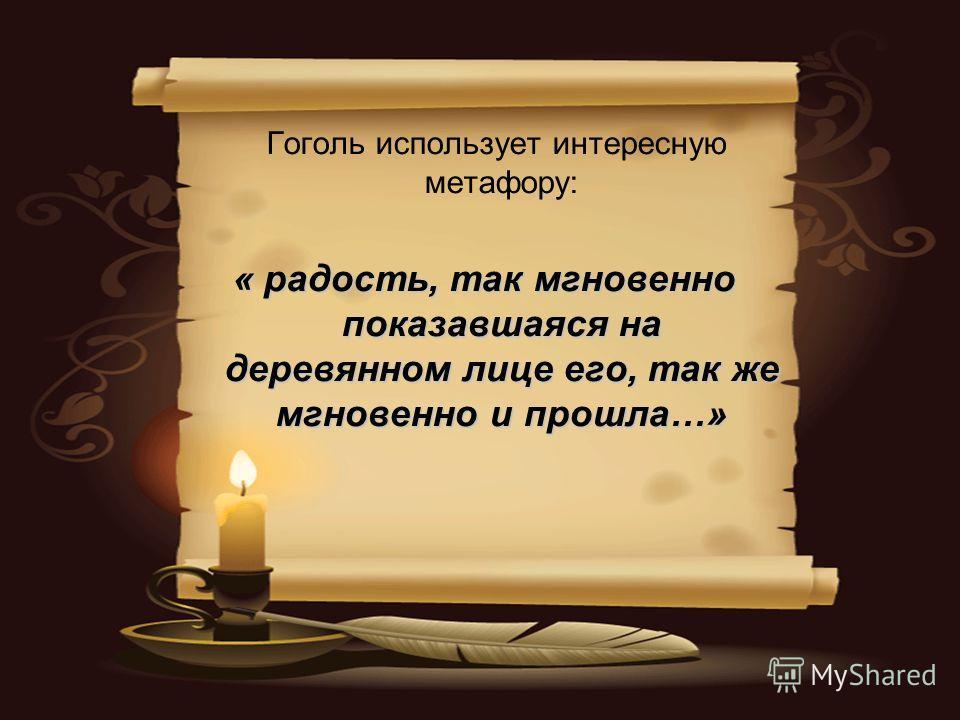 Гоголь использует интересную метафору: « радость, так мгновенно показавшаяся на деревянном лице его, так же мгновенно и прошла…»