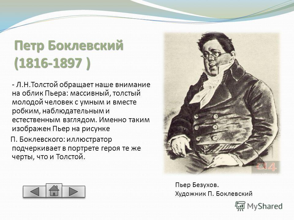 Петр Боклевский (1816-1897 ) - Л.Н.Толстой обращает наше внимание на облик Пьера: массивный, толстый молодой человек с умным и вместе робким, наблюдательным и естественным взглядом. Именно таким изображен Пьер на рисунке П. Боклевского: иллюстратор п
