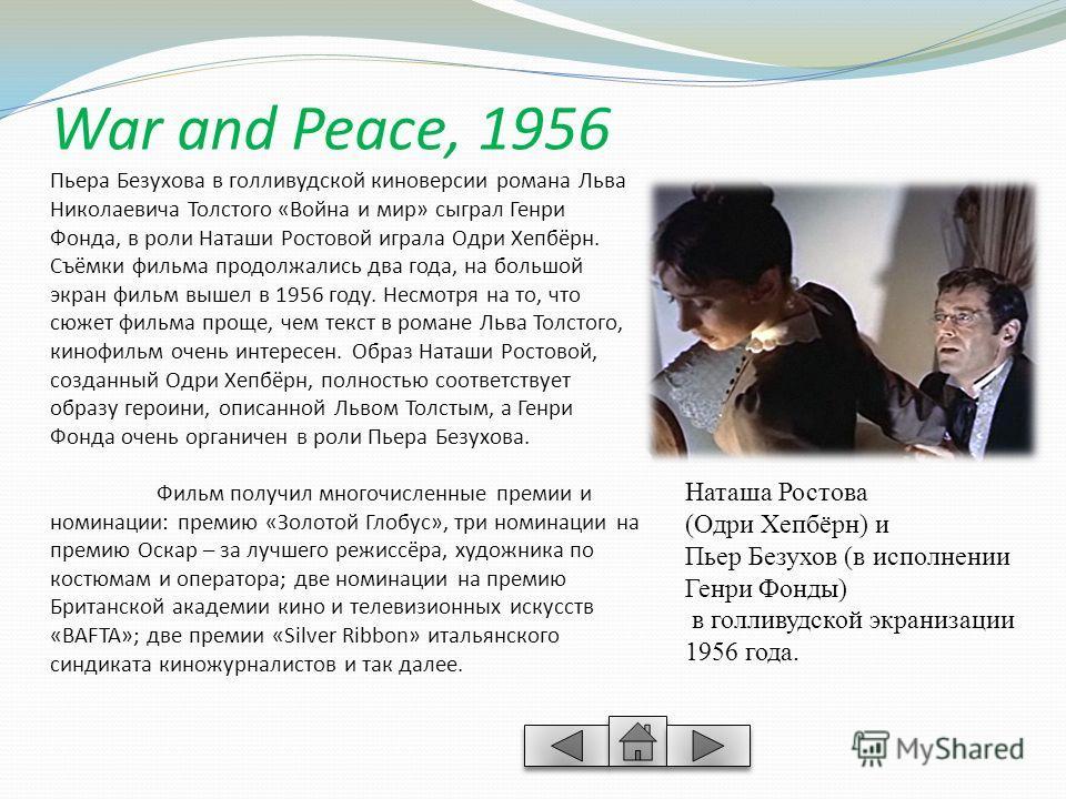 War and Peace, 1956 Пьера Безухова в голливудской киноверсии романа Льва Николаевича Толстого «Война и мир» сыграл Генри Фонда, в роли Наташи Ростовой играла Одри Хепбёрн. Съёмки фильма продолжались два года, на большой экран фильм вышел в 1956 году.