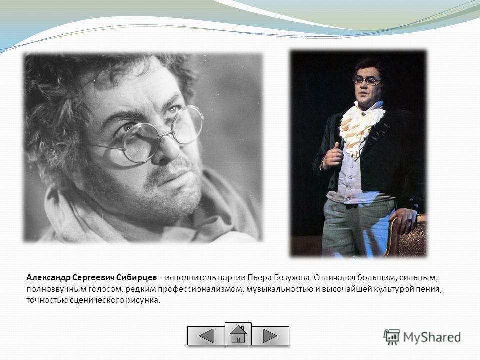 Александр Сергеевич Сибирцев - исполнитель партии Пьера Безухова. Отличался большим, сильным, полнозвучным голосом, редким профессионализмом, музыкальностью и высочайшей культурой пения, точностью сценического рисунка.