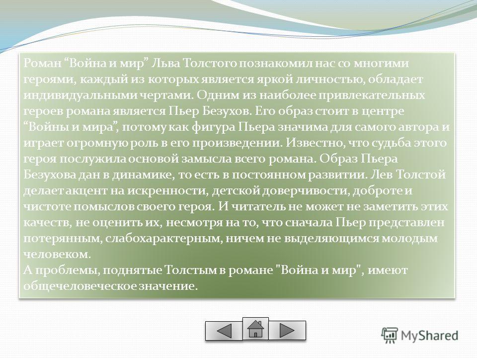 Роман Война и мир Льва Толстого познакомил нас со многими героями, каждый из которых является яркой личностью, обладает индивидуальными чертами. Одним из наиболее привлекательных героев романа является Пьер Безухов. Его образ стоит в центре Войны и м