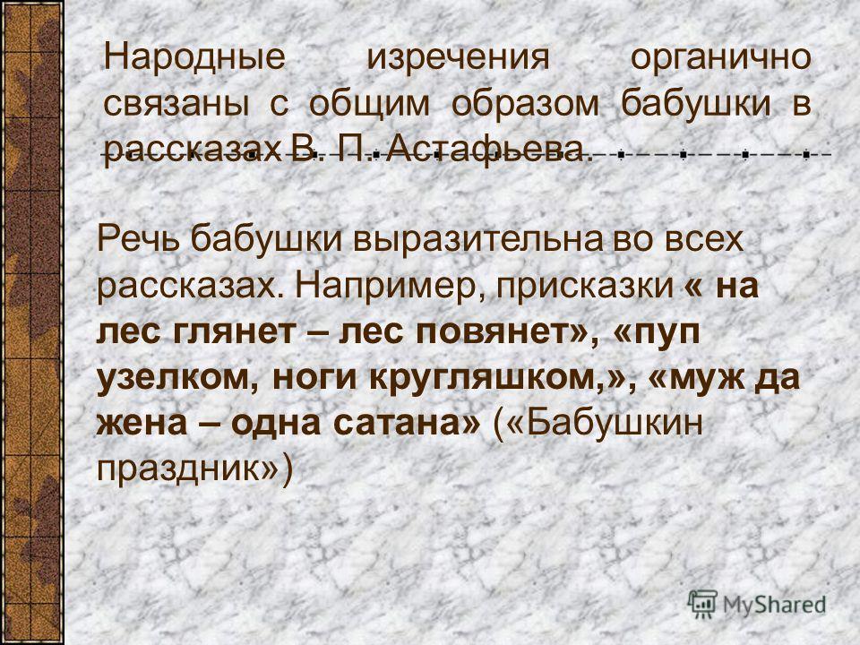 Народные изречения органично связаны с общим образом бабушки в рассказах В. П. Астафьева. Речь бабушки выразительна во всех рассказах. Например, присказки « на лес глянет – лес повянет», «пуп узелком, ноги кругляшком,», «муж да жена – одна сатана» («