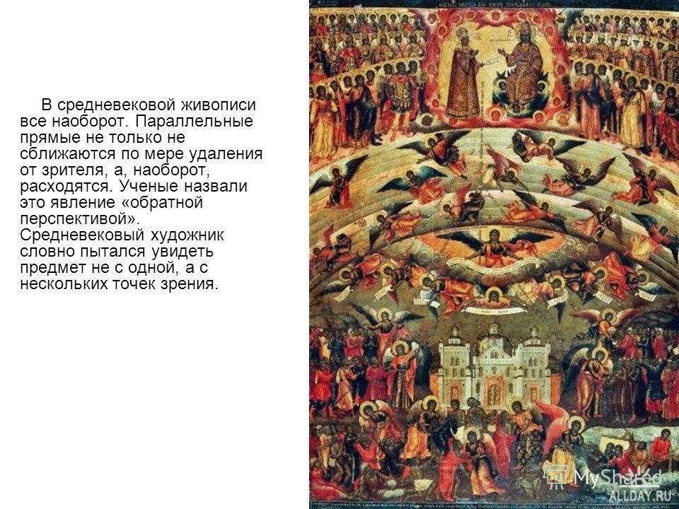 В средневековой живописи все наоборот. Параллельные прямые не только не сближаются по мере удаления от зрителя, а, наоборот, расходятся. Ученые назвали это явление «обратной перспективой». Средневековый художник словно пытался увидеть предмет не с од