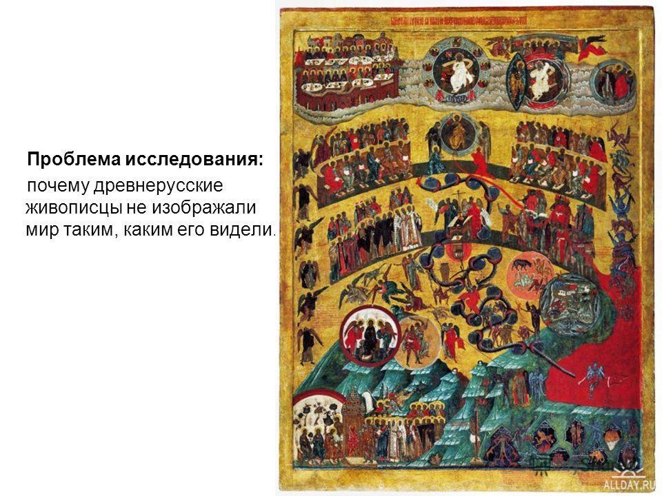 Проблема исследования: почему древнерусские живописцы не изображали мир таким, каким его видели.