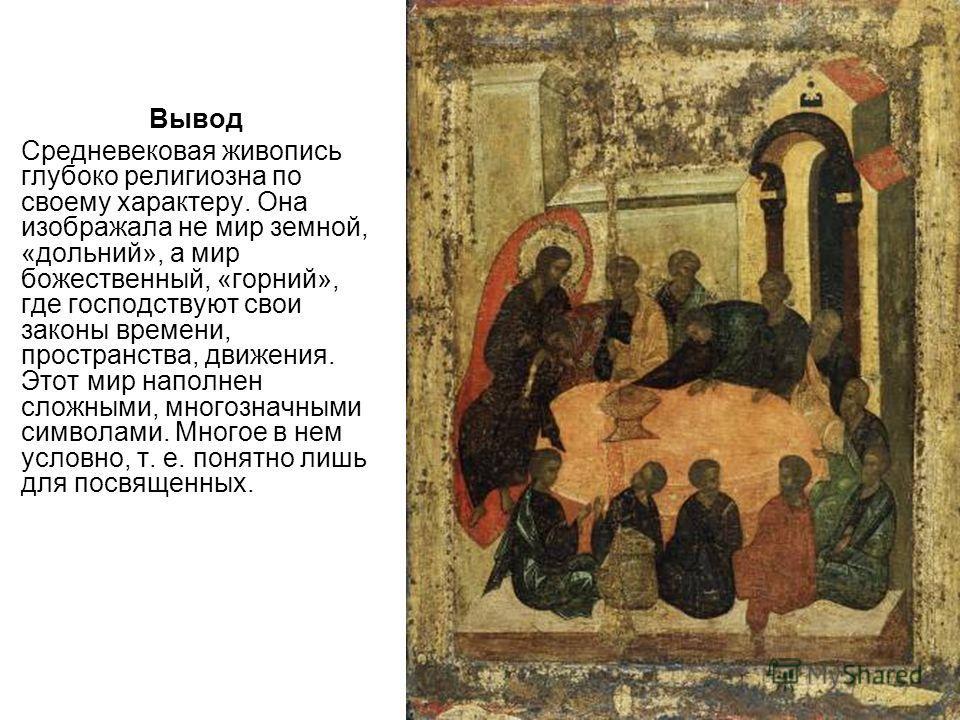 Вывод Средневековая живопись глубоко религиозна по своему характеру. Она изображала не мир земной, «дольний», а мир божественный, «горний», где господствуют свои законы времени, пространства, движения. Этот мир наполнен сложными, многозначными символ