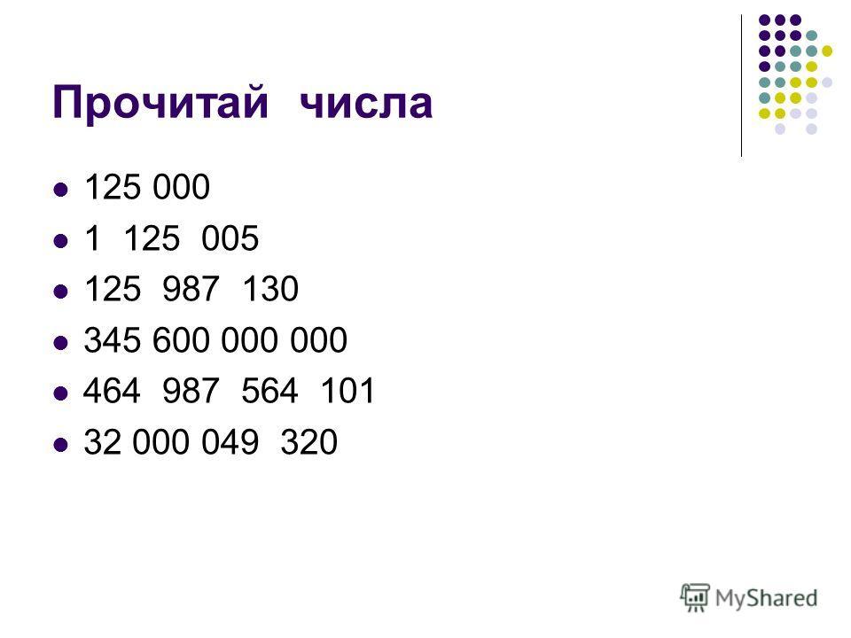 Прочитай числа 125 000 1 125 005 125 987 130 345 600 000 000 464 987 564 101 32 000 049 320