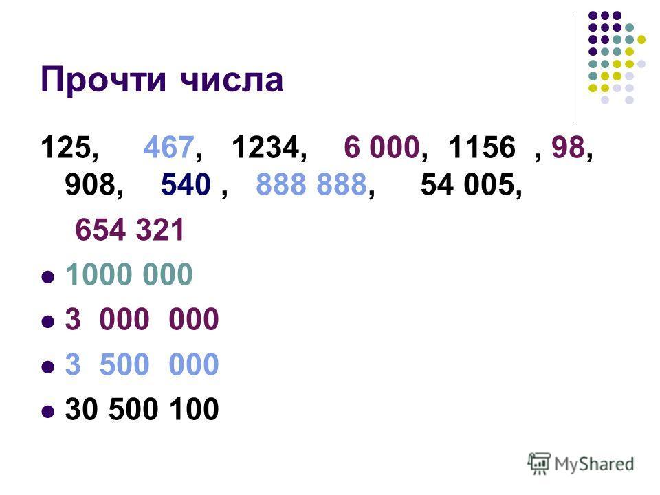 Прочти числа 125, 467, 1234, 6 000, 1156, 98, 908, 540, 888 888, 54 005, 654 321 1000 000 3 000 000 3 500 000 30 500 100