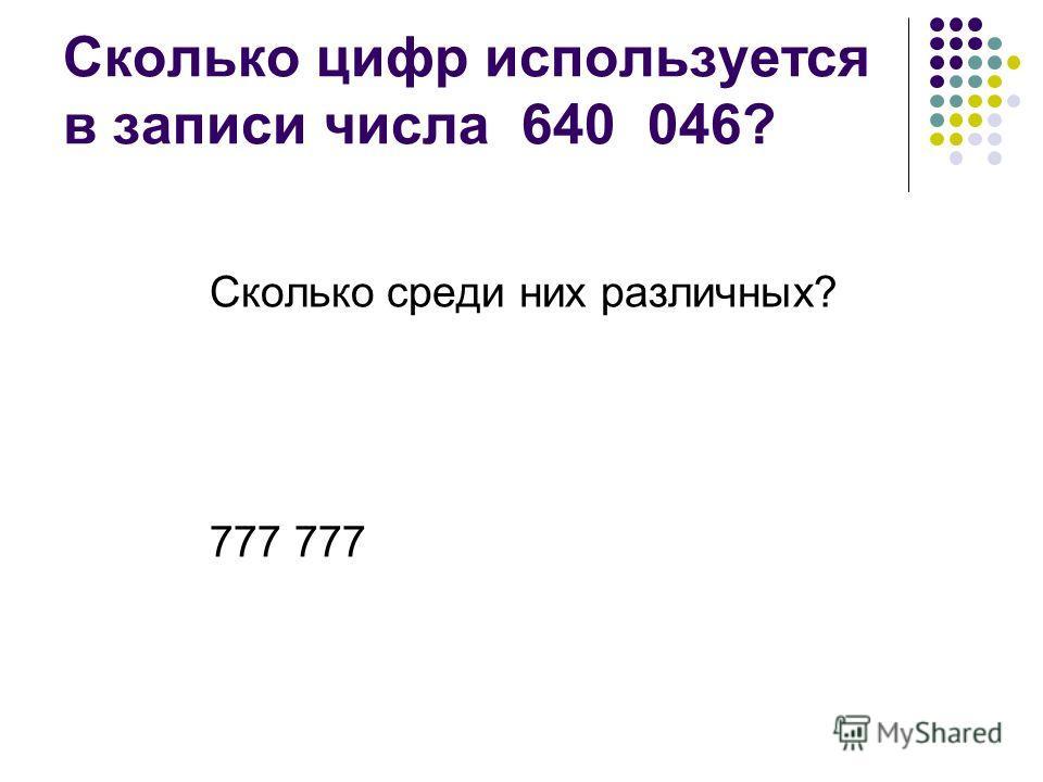 Сколько цифр используется в записи числа 640 046? Сколько среди них различных? 777
