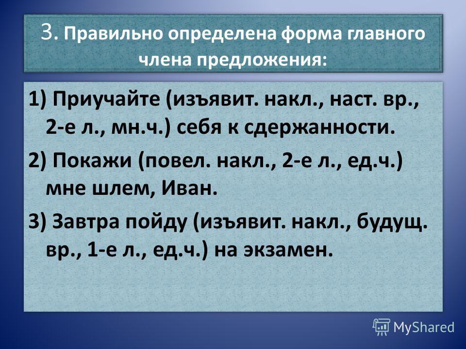 3. Правильно определена форма главного члена предложения: 1) Приучайте (изъявит. накл., наст. вр., 2-е л., мн.ч.) себя к сдержанности. 2) Покажи (повел. накл., 2-е л., ед.ч.) мне шлем, Иван. 3) Завтра пойду (изъявит. накл., будущ. вр., 1-е л., ед.ч.)