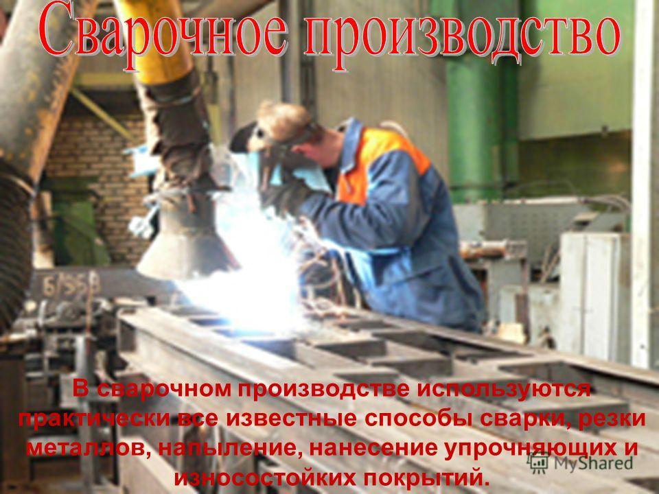 В сварочном производстве используются практически все известные способы сварки, резки металлов, напыление, нанесение упрочняющих и износостойких покрытий.
