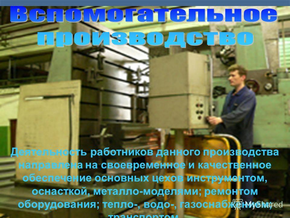 Деятельность работников данного производства направлена на своевременное и качественное обеспечение основных цехов инструментом, оснасткой, металло-моделями; ремонтом оборудования; тепло-, водо-, газоснабжением; транспортом.