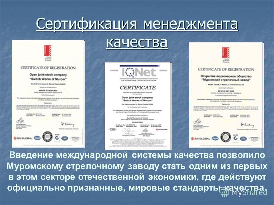 Сертификация менеджмента качества Введение международной системы качества позволило Муромскому стрелочному заводу стать одним из первых в этом секторе отечественной экономики, где действуют официально признанные, мировые стандарты качества.