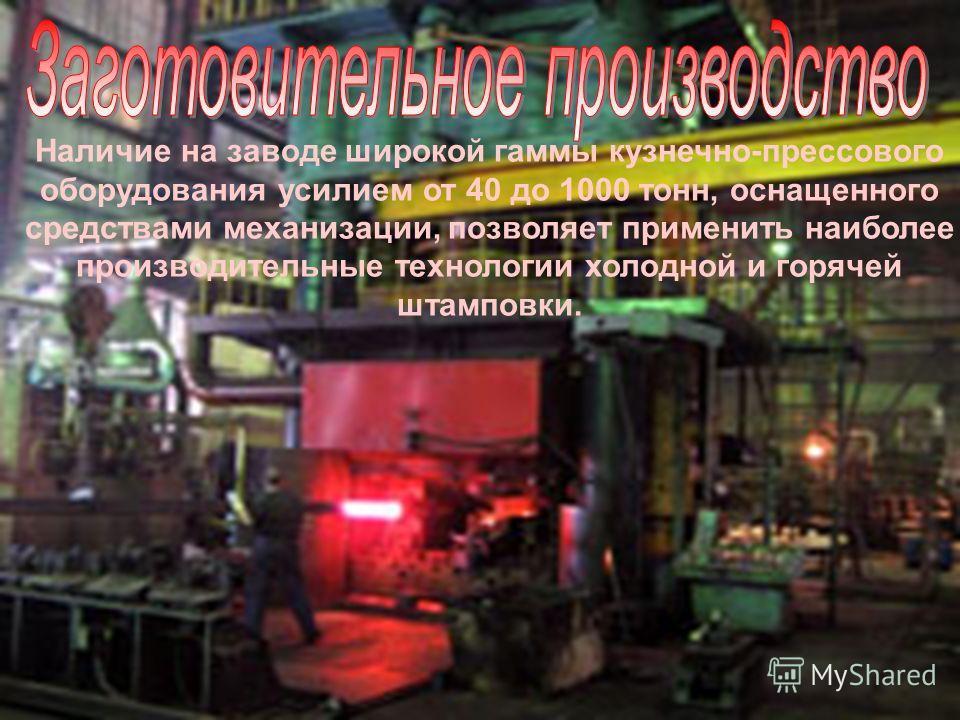 Наличие на заводе широкой гаммы кузнечно-прессового оборудования усилием от 40 до 1000 тонн, оснащенного средствами механизации, позволяет применить наиболее производительные технологии холодной и горячей штамповки.