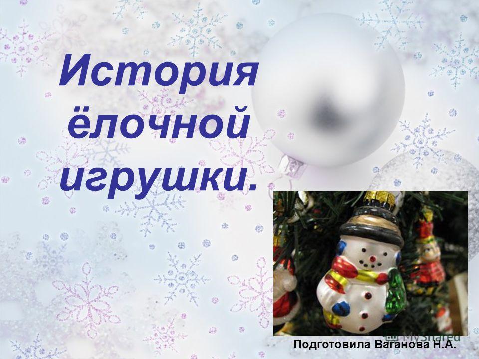История ёлочной игрушки. Подготовила Ваганова Н.А.