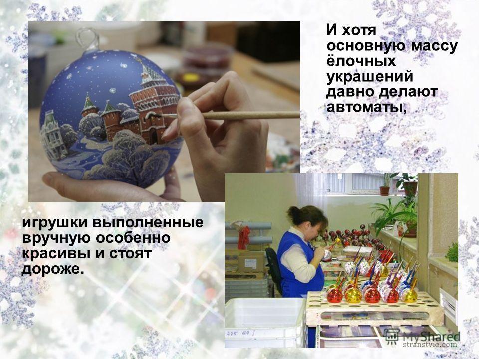 И хотя основную массу ёлочных украшений давно делают автоматы, игрушки выполненные вручную особенно красивы и стоят дороже.