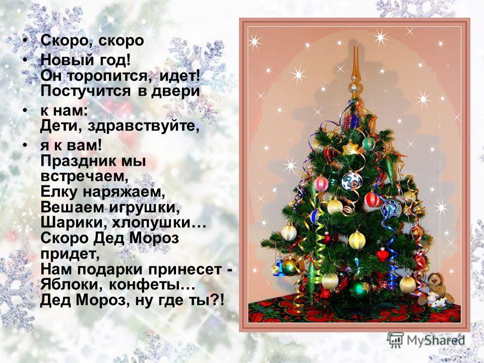 Скоро, скоро Новый год! Он торопится, идет! Постучится в двери к нам: Дети, здравствуйте, я к вам! Праздник мы встречаем, Елку наряжаем, Вешаем игрушки, Шарики, хлопушки… Скоро Дед Мороз придет, Нам подарки принесет - Яблоки, конфеты… Дед Мороз, ну г