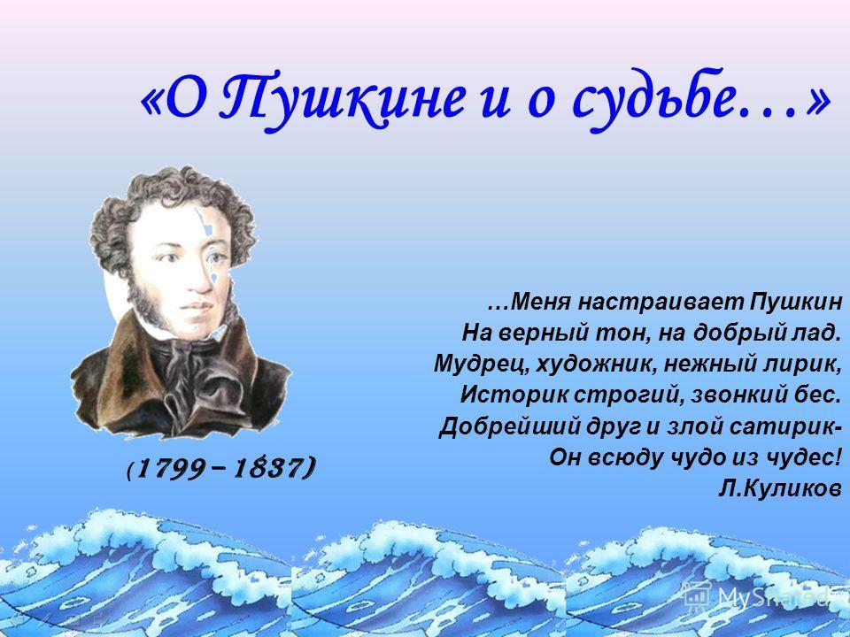 «О Пушкине и о судьбе…» …Меня настраивает Пушкин На верный тон, на добрый лад. Мудрец, художник, нежный лирик, Историк строгий, звонкий бес. Добрейший друг и злой сатирик- Он всюду чудо из чудес! Л.Куликов ( 1799 – 1837)
