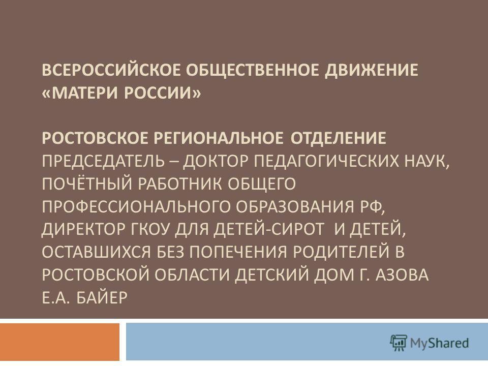 ВСЕРОССИЙСКОЕ ОБЩЕСТВЕННОЕ ДВИЖЕНИЕ « МАТЕРИ РОССИИ » РОСТОВСКОЕ РЕГИОНАЛЬНОЕ ОТДЕЛЕНИЕ ПРЕДСЕДАТЕЛЬ – ДОКТОР ПЕДАГОГИЧЕСКИХ НАУК, ПОЧЁТНЫЙ РАБОТНИК ОБЩЕГО ПРОФЕССИОНАЛЬНОГО ОБРАЗОВАНИЯ РФ, ДИРЕКТОР ГКОУ ДЛЯ ДЕТЕЙ - СИРОТ И ДЕТЕЙ, ОСТАВШИХСЯ БЕЗ ПОПЕ