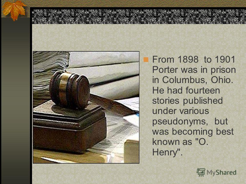From 1898 to 1901 Porter was in prison in Columbus, Ohio. He had fourteen stories published under various pseudonyms, but was becoming best known as O. Henry.