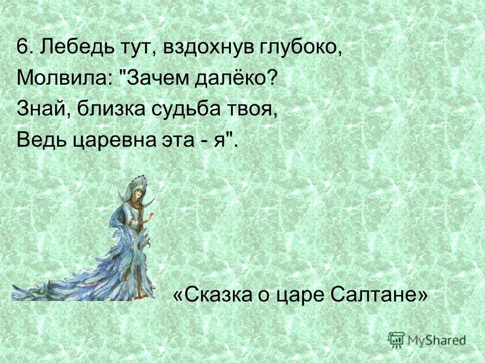6. Лебедь тут, вздохнув глубоко, Молвила: Зачем далёко? Знай, близка судьба твоя, Ведь царевна эта - я. «Сказка о царе Салтане»