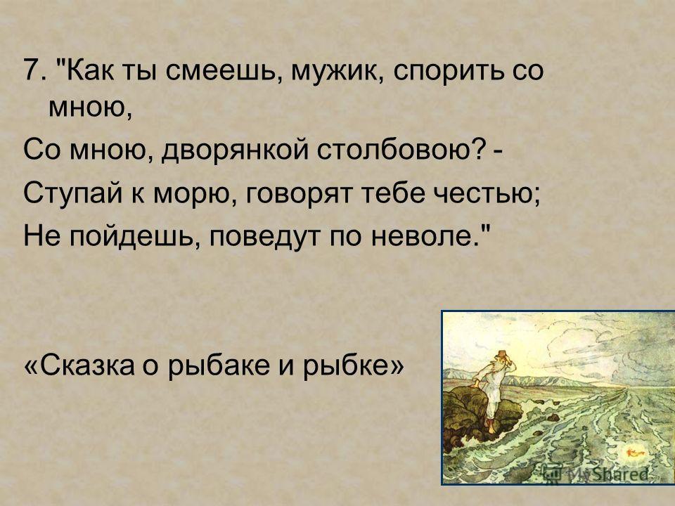7. Как ты смеешь, мужик, спорить со мною, Со мною, дворянкой столбовою? - Ступай к морю, говорят тебе честью; Не пойдешь, поведут по неволе. «Сказка о рыбаке и рыбке»