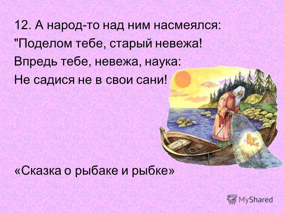 12. А народ-то над ним насмеялся: Поделом тебе, старый невежа! Впредь тебе, невежа, наука: Не садися не в свои сани! «Сказка о рыбаке и рыбке»