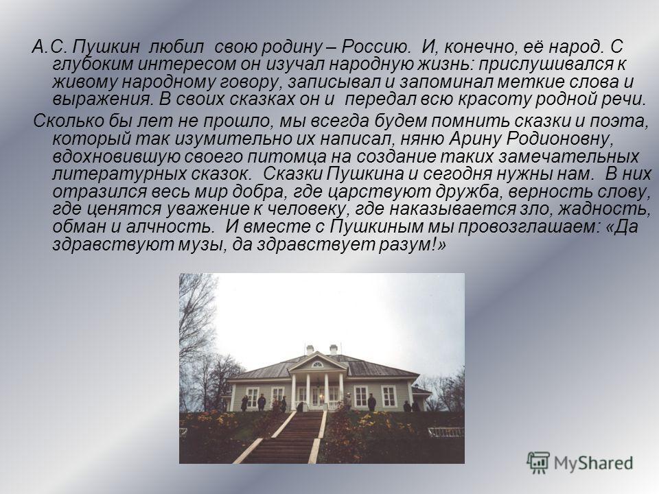 А.С. Пушкин любил свою родину – Россию. И, конечно, её народ. С глубоким интересом он изучал народную жизнь: прислушивался к живому народному говору, записывал и запоминал меткие слова и выражения. В своих сказках он и передал всю красоту родной речи