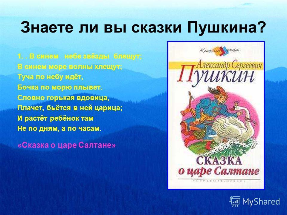 Знаете ли вы сказки Пушкина? 1.. В синем небе звёзды блещут; В синем море волны хлещут; Туча по небу идёт, Бочка по морю плывет. Словно горькая вдовица, Плачет, бьётся в ней царица; И растёт ребёнок там Не по дням, а по часам. «Сказка о царе Салтане»