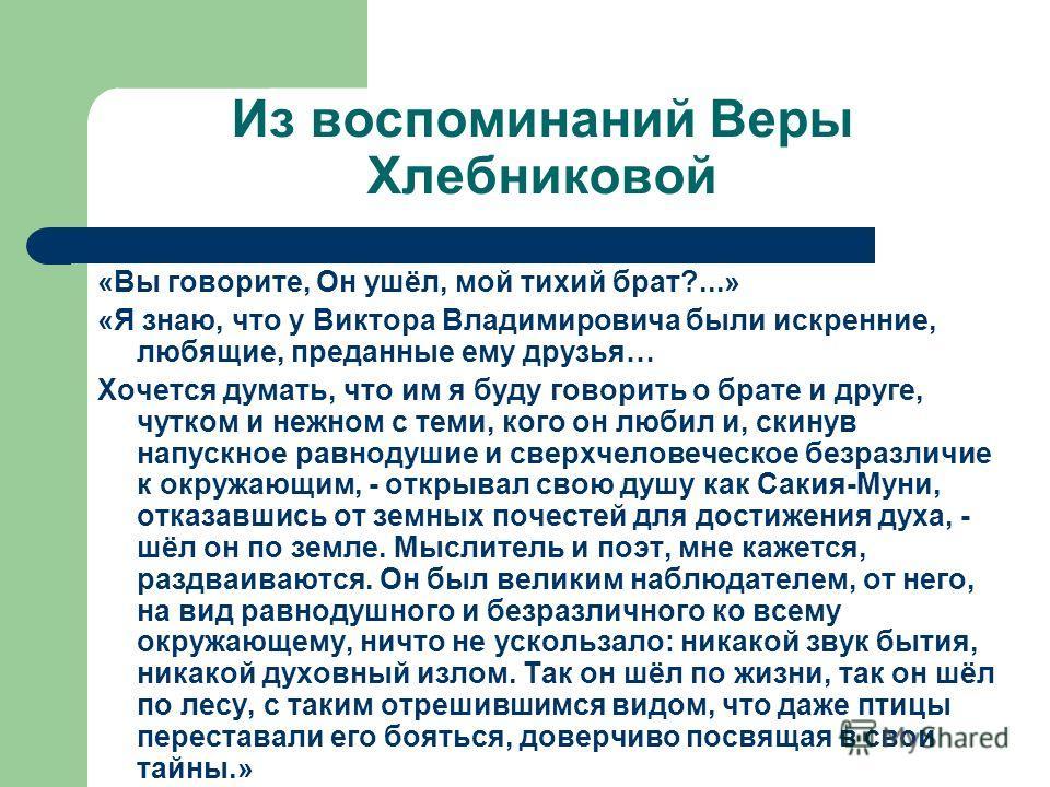 Из воспоминаний Веры Хлебниковой «Вы говорите, Он ушёл, мой тихий брат?...» «Я знаю, что у Виктора Владимировича были искренние, любящие, преданные ему друзья… Хочется думать, что им я буду говорить о брате и друге, чутком и нежном с теми, кого он лю