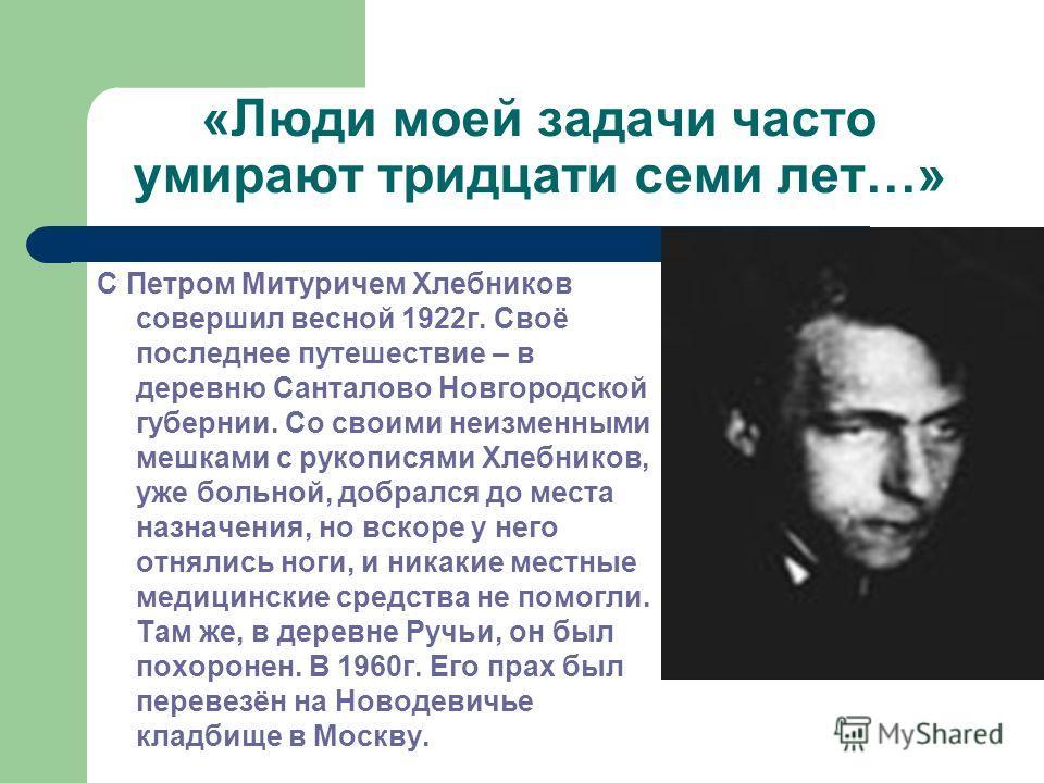 «Люди моей задачи часто умирают тридцати семи лет…» С Петром Митуричем Хлебников совершил весной 1922г. Своё последнее путешествие – в деревню Санталово Новгородской губернии. Со своими неизменными мешками с рукописями Хлебников, уже больной, добралс