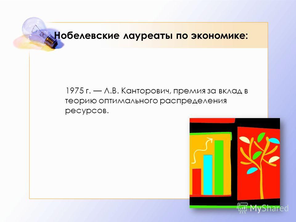 Нобелевские лауреаты по экономике: 1975 г. Л.В. Канторович, премия за вклад в теорию оптимального распределения ресурсов.