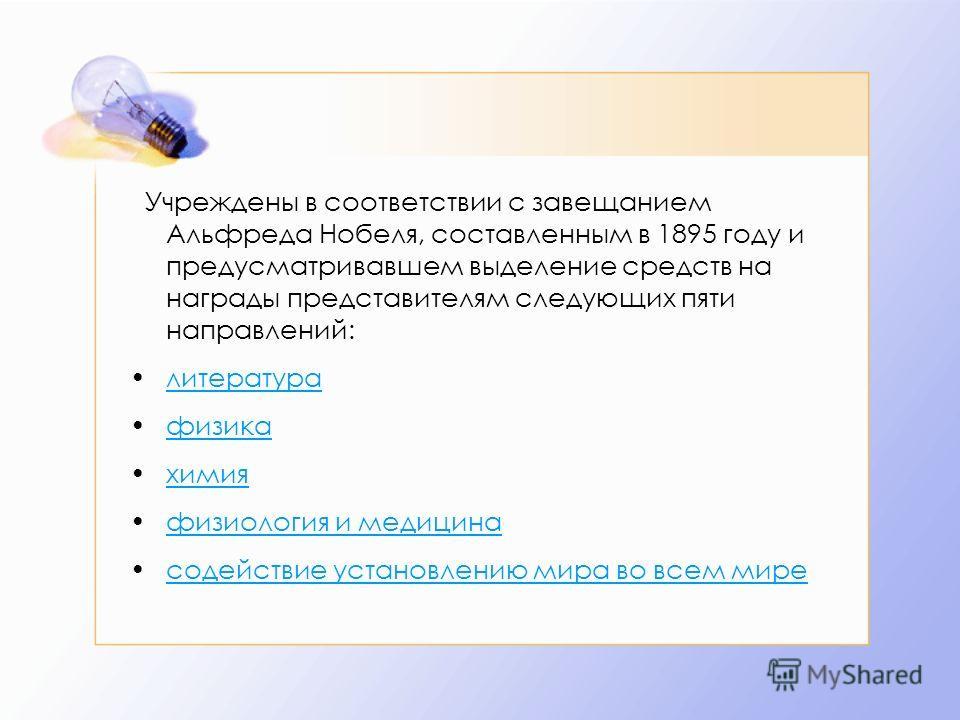 Учреждены в соответствии с завещанием Альфреда Нобеля, составленным в 1895 году и предусматривавшем выделение средств на награды представителям следующих пяти направлений: литература физика химия физиология и медицина содействие установлению мира во