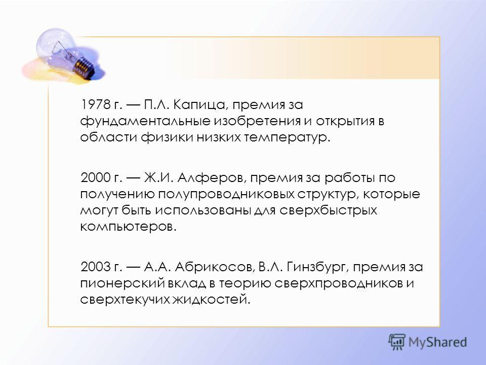 1978 г. П.Л. Капица, премия за фундаментальные изобретения и открытия в области физики низких температур. 2000 г. Ж.И. Алферов, премия за работы по получению полупроводниковых структур, которые могут быть использованы для сверхбыстрых компьютеров. 20