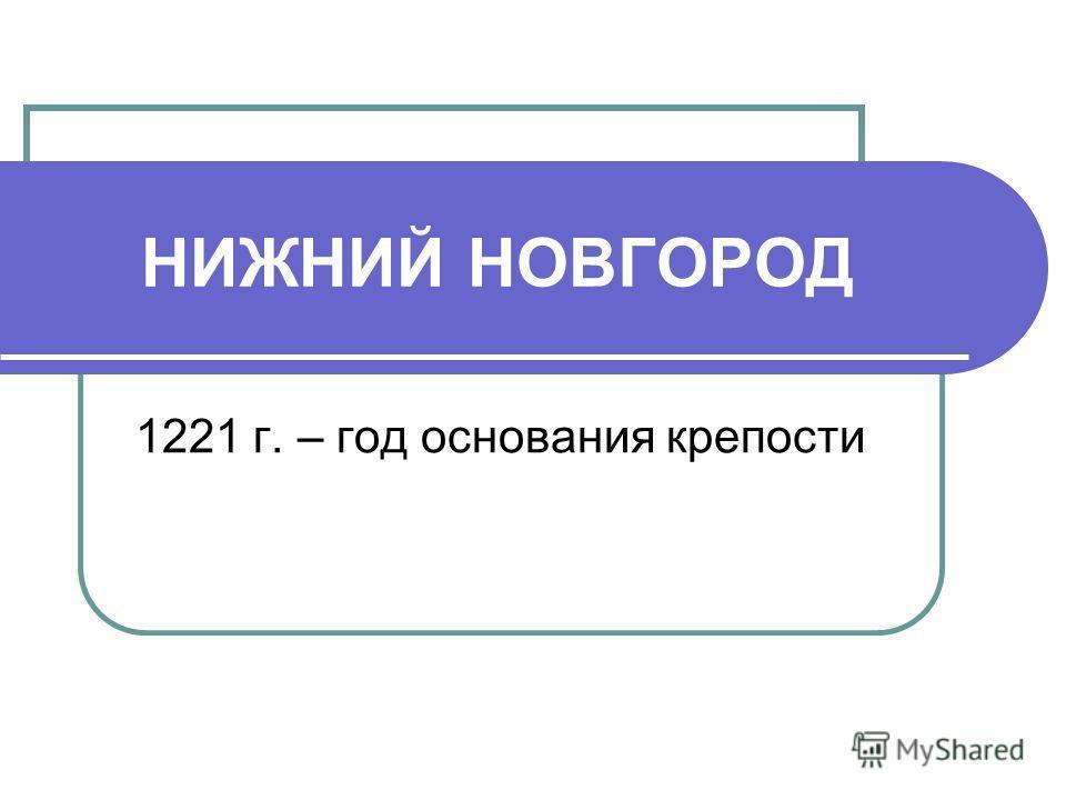 НИЖНИЙ НОВГОРОД 1221 г. – год основания крепости