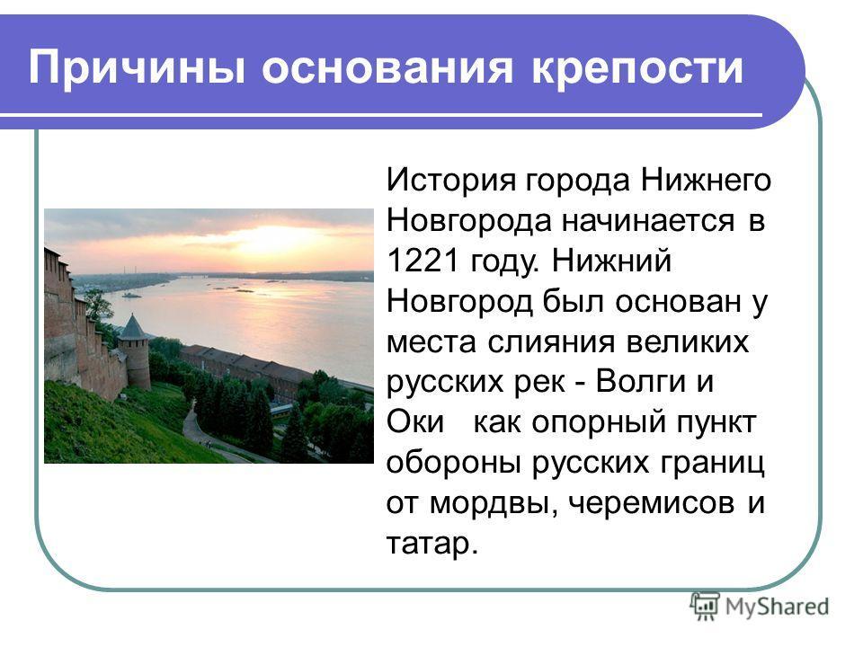 Причины основания крепости История города Нижнего Новгорода начинается в 1221 году. Нижний Новгород был основан у места слияния великих русских рек - Волги и Оки как опорный пункт обороны русских границ от мордвы, черемисов и татар.