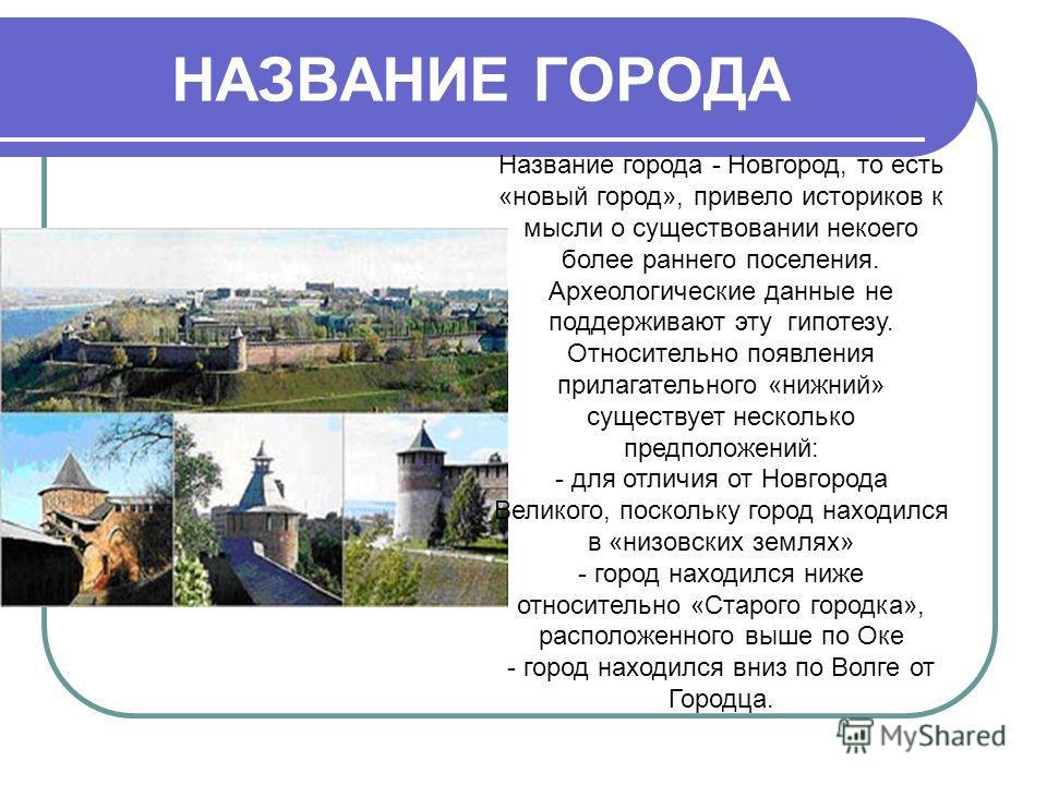 НАЗВАНИЕ ГОРОДА Название города - Новгород, то есть «новый город», привело историков к мысли о существовании некоего более раннего поселения. Археологические данные не поддерживают эту гипотезу. Относительно появления прилагательного «нижний» существ
